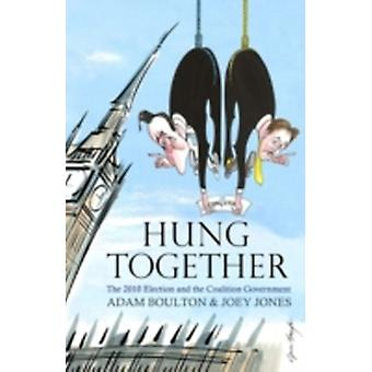 Hung Together The 2010 Election and the Coalition Government by Joey Jones Adam Boulton