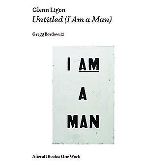 Glenn Ligon - Untitled (I Am a Man) by Gregg Bordowitz - 9781846381928