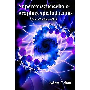 Superconscienceholographicexpialodocious Modern Teachings of Life by Cohan & Adam
