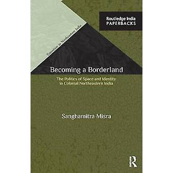 Becoming a Borderland  The Politics of Space and Identity in Colonial Northeastern India by Misra & Sanghamitra