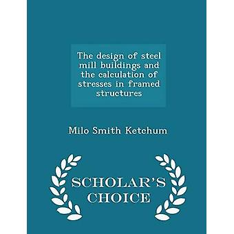 The design of steel mill buildings and the calculation of stresses in framed structures  Scholars Choice Edition by Ketchum & Milo Smith