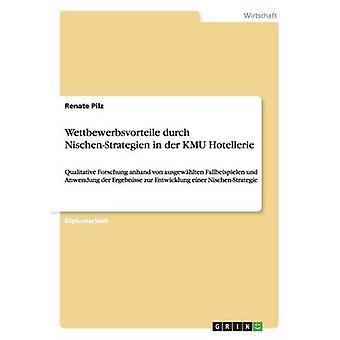 Wettbewerbsvorteile durch NischenStrategien in der KMU HotellerieQualitative Forschung anhand von ausgewhlten Fallbeispielen  und Anwendung der Ergebnisse zur Entwicklung einer NischenStrategie by Pilz & Renate