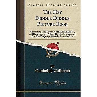 The Hey Diddle Diddle Picture Book: Containing the Milkmaid; Hey Diddle Diddle, and Baby Bunting; A Frog He Would a-Wooing Go; The Fox Jumps Over the Parson's Gate (Classic Reprint)