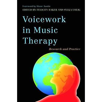 Voicework in Music Therapy by Foreword by Diane Austin & Foreword by Diane Snow Austin & Edited by Felicity Baker & Edited by Sylka Uhlig & Contributions by Joost Hurkmans & Contributions by Jeanette Tamplin & Contributions by Sat