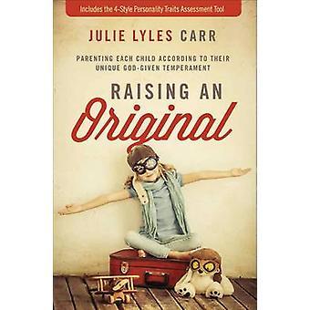 Het verhogen van een originele ouderschap elk kind volgens hun unieke Godgegeven temperament door Julie Lyles Carr & voorwoord van Randy Phillips