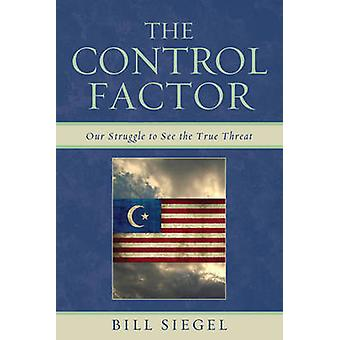 Control Factor Our Struggle to See the True Threat by Siegel & Bill