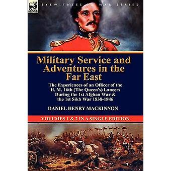 Military Service and Adventures in the Far East The Experiences of an Officer of the H. M. 16th the Queens Lancers During the 1st Afghan War  the by MacKinnon & Daniel Henry