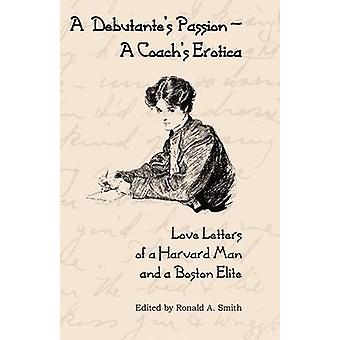 A Debutantes PassionA Coachs Erotica Love Letters of a Harvard Man and a Boston Elite by Smith & Ronald A