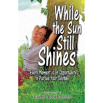 While the Sun Still Shines Every Moment Is an Opportunity to Pursue Your Destiny by Smith & Rachel Renee