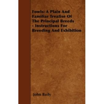Fowls A Plain And Familiar Treatise Of The Principal Breeds  Instructions For Breeding And Exhibition by Baily & John