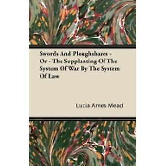 Swords And Ploughshares  Or  The Supplanting Of The System Of War By The System Of Law by Mead & Lucia Ames