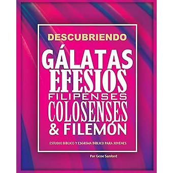 Descubriendo Glatas Efesios Filipenses Colosenses y Filemn Estudio bblico para jvenes y gua del lder by Gene & Sanford