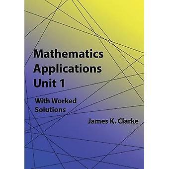 Mathematics Applications Unit 1 by Clarke & James K.