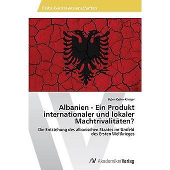 Albanien  Ein Produkt internationaler und lokaler Machtrivalitten by OpferKlinger Bjrn