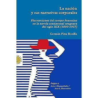 La nacin y sus narrativas corporales. Fluctuaciones del cuerpo femenino  en la novela sentimental uruguaya del siglo XIX 18801907 by Pitta Bonilla & Germn