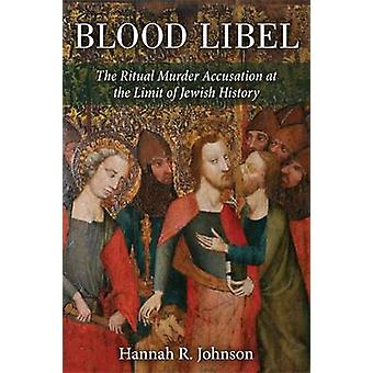 Blood Libel - The Ritual Murder Accusation at the Limit of Jewish Hist