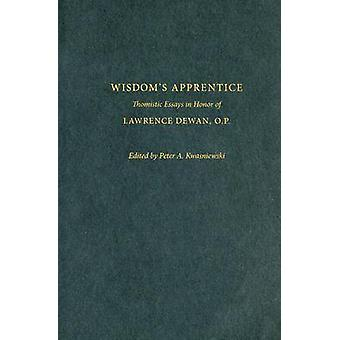 Wisdom's Apprentice - Thomistic Essays in Honor of Lawrence Dewan - O.