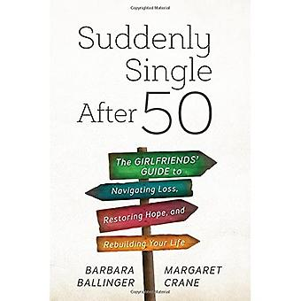 Suddenly Single After 50: The Girlfriends' Guide to Navigating Loss, Restoring Hope, and Rebuilding Your Life