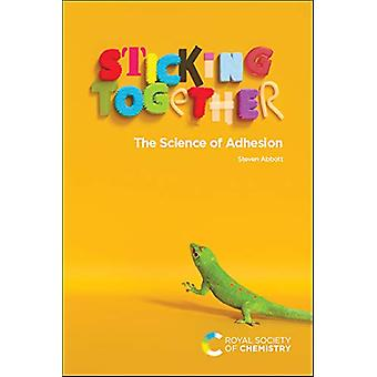 Sticking Together - The Science of Adhesion by Steven Abbott - 9781788