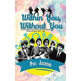 Within You Without You  A Sociological Cultural and Musical History of Great Britain 1945  1967 by Phil Jackson