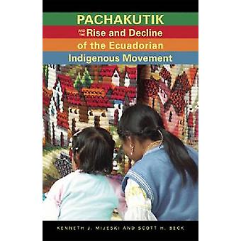 Pachakutik and the Rise and Decline of the Ecuadorian Indigenous Movement by Kenneth J Mijeski & Scott H Beck