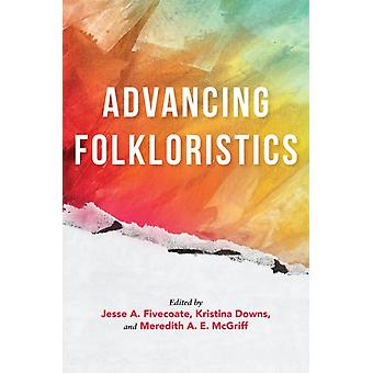 Advancing Folkloristics by Edited by Jesse A Fivecoate & Edited by Kristina Downs & Edited by Meredith A E Mcgriff & Contributions by Margaret A Mills & Contributions by Kay Turner & Contributions by Andrea Kitta & Contribution