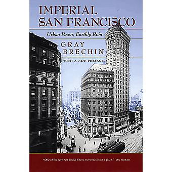 Imperial San Francisco - Urban Power - Earthly Ruin by Gray Brechin -