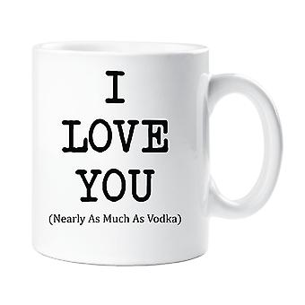 I Love You Nearly As Much As Vodka Mug
