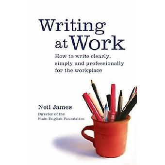 Writing at Work - How to Write Clearly - Simply and Professionally by