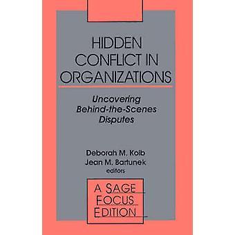 Hidden Conflict in Organizations Uncovering BehindTheScenes Disputes by Kolb & Deborah M. & PH.D.