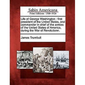 Liv af George Washington USA 's første præsident og øverstkommanderende for hærene i USA under krigen Revolutionn. af Trumbull & James