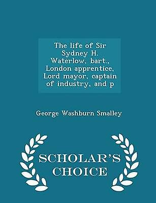 The life of Sir Sydney H. Waterlow bart. London apprentice Lord mayor captain of industry and p  Scholars Choice Edition by Smalley & George Washburn