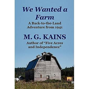 We Wanted a Farm A BackToTheLand Adventure by the Author of Five Acres and Independence by Kains & M. G.