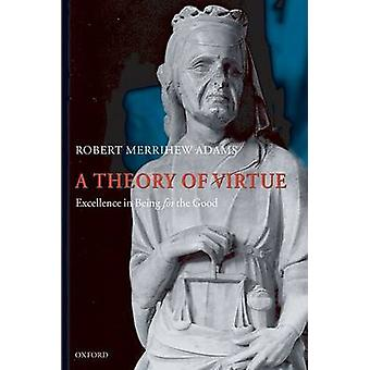 A Theory of Virtue Excellence in Being for the Good by Adams & Robert Merrihew