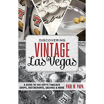 Discovering Vintage Las Vegas A Guide to the Citys Timeless Shops Restaurants Casinos  More 1st Edition by Papa & Paul W.