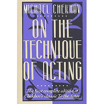On the Technique of Acting - The First Complete Edition of Chekhov's  -