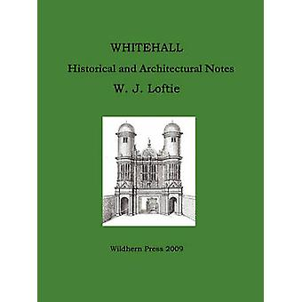 WHITEHALL.  Historical and Architectural Notes. by Loftie & W. J.