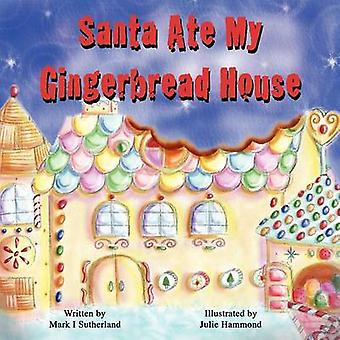 Santa Ate My Gingerbread House by Sutherland & Mark I.