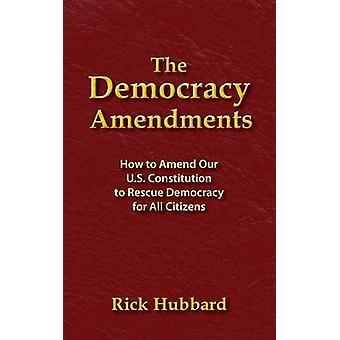 AS EMENDAS DA DEMOCRACIA Como alterar nossa Constituição dos EUA para resgatar a democracia para todos os cidadãos por Hubbard & Rick