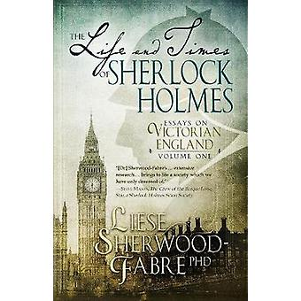 The Life and Times of Sherlock Holmes Essays on Victorian England Volume 1 by SherwoodFabre & Liese