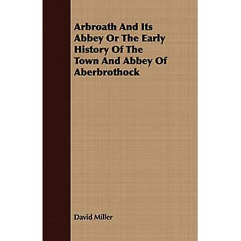 Arbroath And Its Abbey Or The Early History Of The Town And Abbey Of Aberbrothock by Miller & David