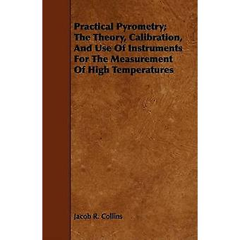 Practical Pyrometry The Theory Calibration And Use Of Instruments For The Measurement Of High Temperatures by Collins & Jacob R.