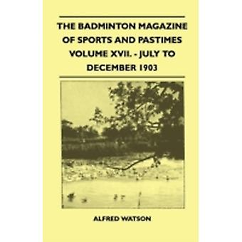The Badminton Magazine Of Sports And Pastimes  Volume XVII.  July To December 1903 by Watson & Alfred