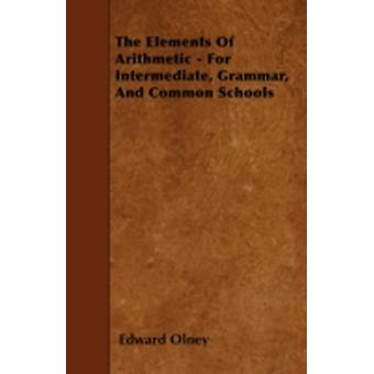 The Elements Of Arithmetic  For Intermediate Grammar And Common Schools by Olney & Edward
