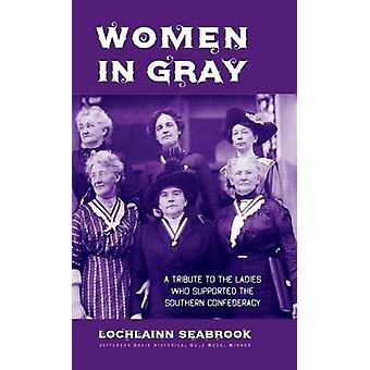Women in Gray A Tribute to the Ladies Who Supported the Southern Confederacy by Seabrook & Lochlainn