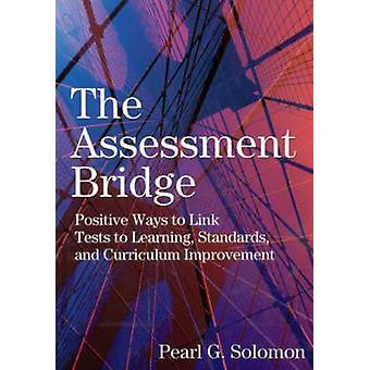 The Assessment Bridge Positive Ways to Link Tests to Learning Standards and Curriculum Improvement by Solomon & Pearl G.