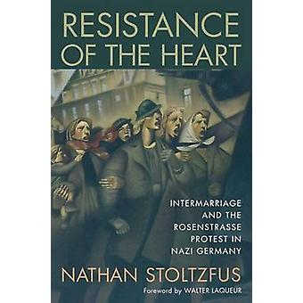 Resistance of the Heart Intermarriage and the Rosenstrasse Protest in Nazi Germany by Stoltzfus & Nathan