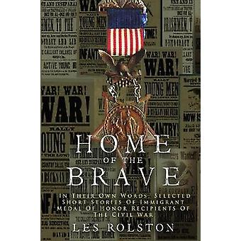 Home Of The Brave In Their Own Words Selected Short Stories Of Immigrant Medal Of Honor Recipients Of The Civil by Rolston & Les