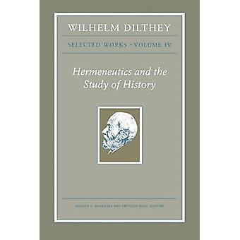 Wilhelm Dilthey - Selected Works - Hermeneutics and the Study of Histor