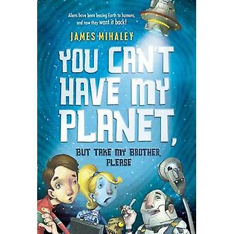 You Can't Have My Planet - But Take My Brother - Please by James Mihal